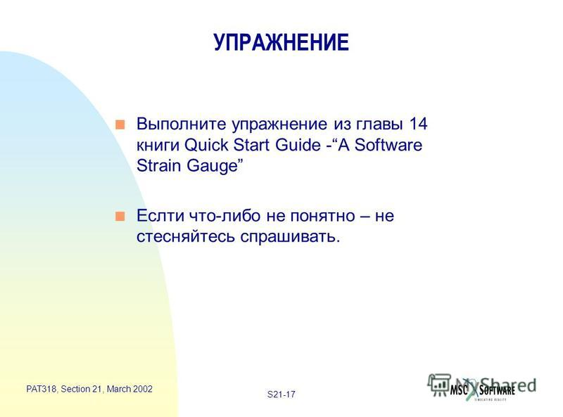 S21-17 PAT318, Section 21, March 2002 УПРАЖНЕНИЕ n Выполните упражнение из главы 14 книги Quick Start Guide -A Software Strain Gauge n Еслти что-либо не понятно – не стесняйтесь спрашивать.