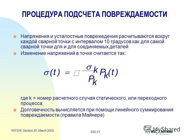 S20-13 PAT318, Section 20, March 2002 ПРОЦЕДУРА ПОДСЧЕТА ПОВРЕЖДАЕМОСТИ n Напряжения и усталостные повреждения рассчитываются вокруг каждой сварной точки с интервалом 10 градусов как для самой сварной точки для и для соединяемых деталей n Изменение н