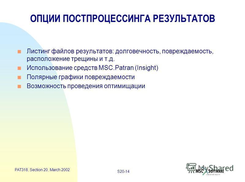 S20-14 PAT318, Section 20, March 2002 ОПЦИИ ПОСТПРОЦЕССИНГА РЕЗУЛЬТАТОВ n Листинг файлов результатов: долговечность, повреждаемость, расположение трещины и т.д. n Использование средств MSC.Patran (Insight) n Полярные графики повреждаемости n Возможно