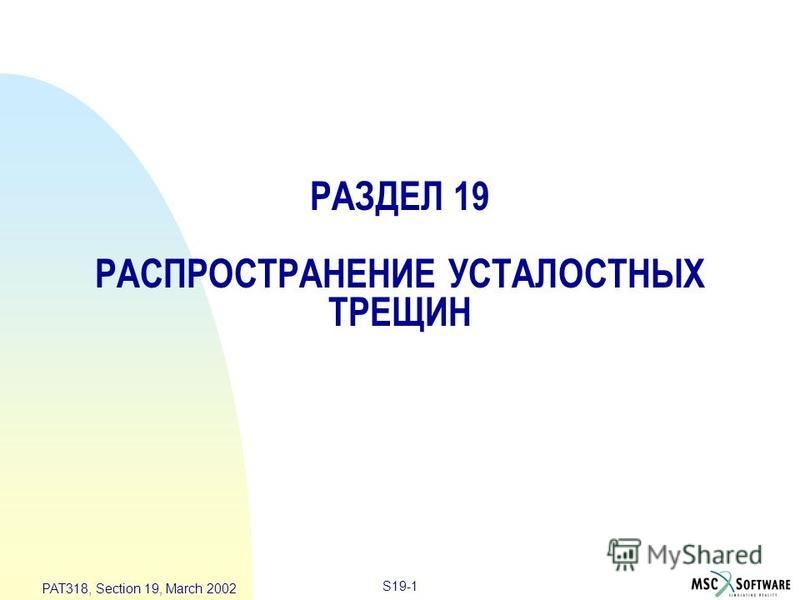S19-1 PAT318, Section 19, March 2002 РАЗДЕЛ 19 РАСПРОСТРАНЕНИЕ УСТАЛОСТНЫХ ТРЕЩИН