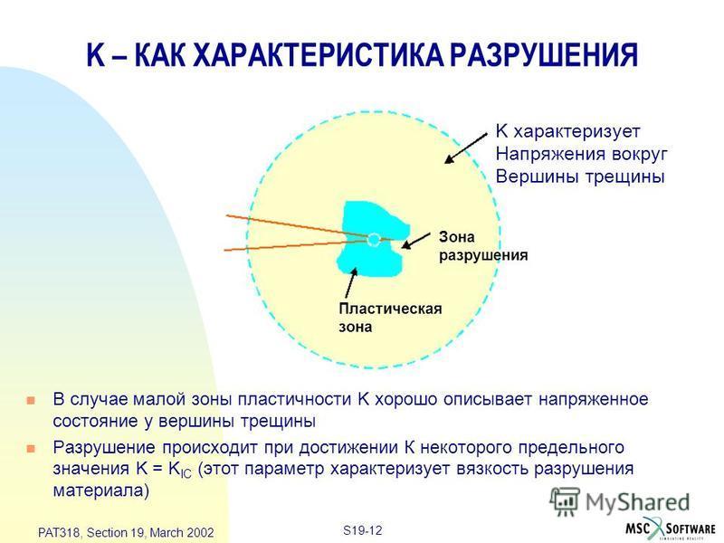 S19-12 PAT318, Section 19, March 2002 K – КАК ХАРАКТЕРИСТИКА РАЗРУШЕНИЯ n В случае малой зоны пластичности K хорошо описывает напряженное состояние у вершины трещины n Разрушение происходит при достижении К некоторого предельного значения K = K IC (э
