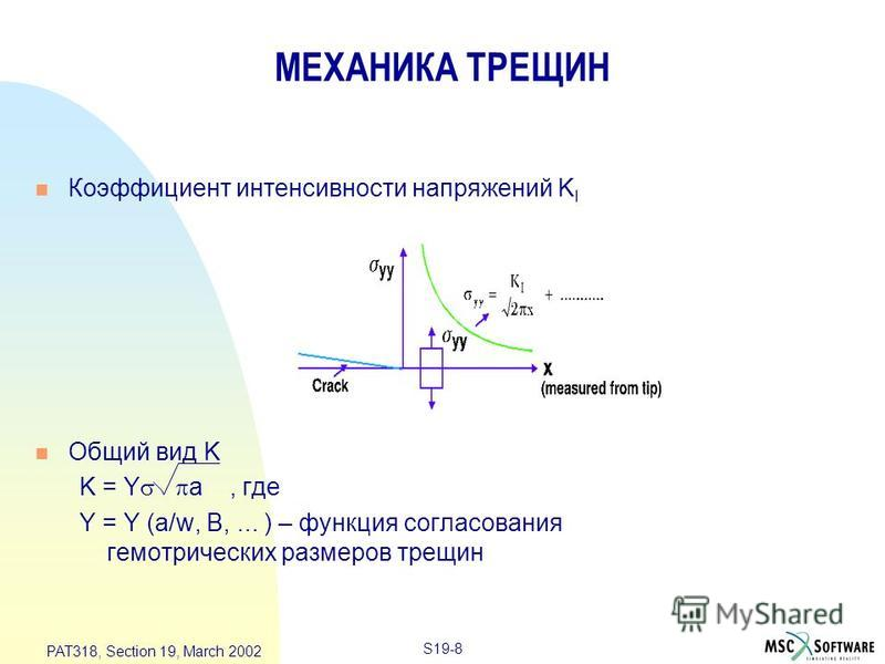 S19-8 PAT318, Section 19, March 2002 МЕХАНИКА ТРЕЩИН n Коэффициент интенсивности напряжений K I n Общий вид K K = Y a, где Y = Y (a/w, B,... ) – функция согласования геометрических размеров трещин