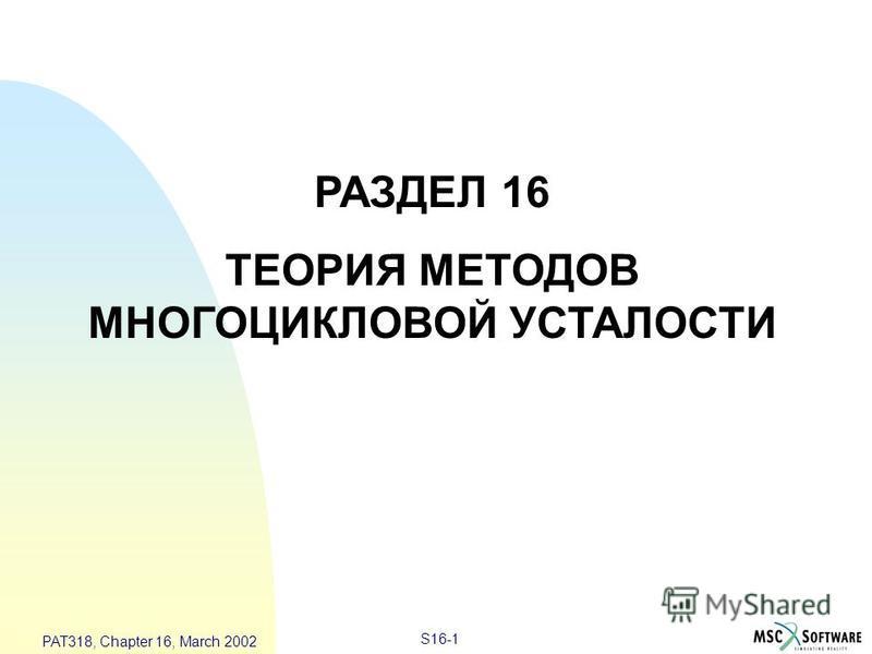 S16-1 PAT318, Chapter 16, March 2002 РАЗДЕЛ 16 ТЕОРИЯ МЕТОДОВ МНОГОЦИКЛОВОЙ УСТАЛОСТИ