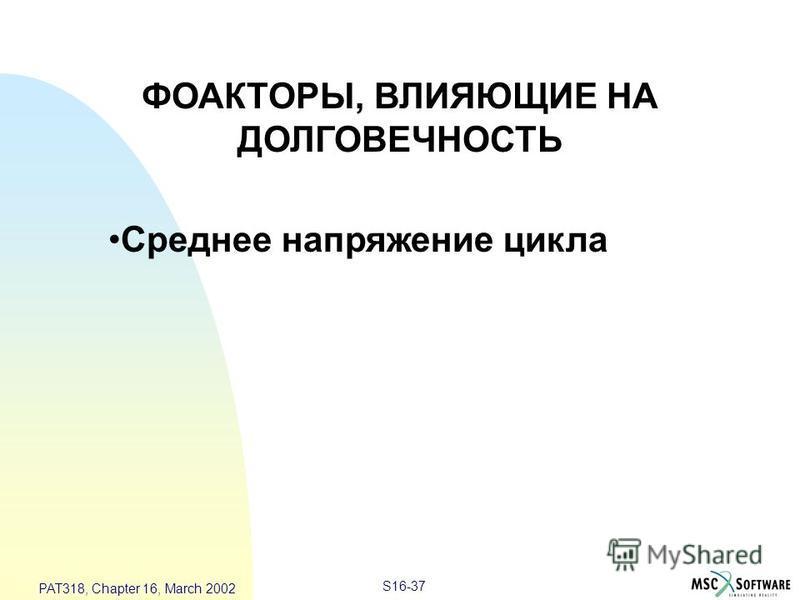 S16-37 PAT318, Chapter 16, March 2002 ФОАКТОРЫ, ВЛИЯЮЩИЕ НА ДОЛГОВЕЧНОСТЬ Среднее напряжение цикла
