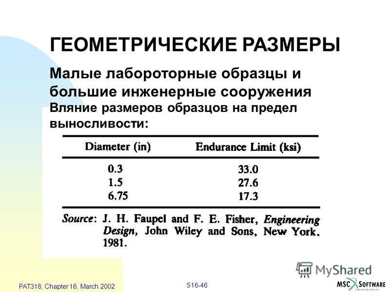 S16-46 PAT318, Chapter 16, March 2002 ГЕОМЕТРИЧЕСКИЕ РАЗМЕРЫ Малые лабороторные образцы и большие инженерные сооружения Вляние размеров образцов на предел выносливости:
