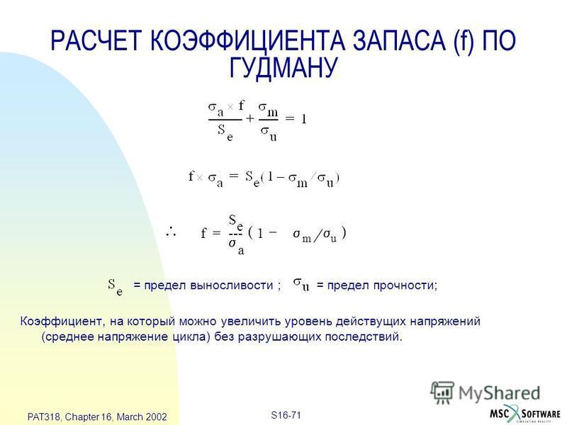 S16-71 PAT318, Chapter 16, March 2002 = предел выносливости ; = предел прочности; Коэффициент, на который можно увеличить уровень действущих напряжений (среднее напряжение цикла) без разрушающих последствий. f S e a --- 1 m u – = РАСЧЕТ КОЭФФИЦИЕНТА