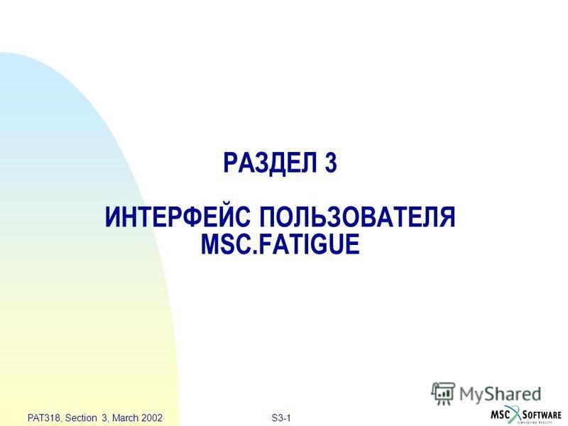 S3-1 PAT318, Section 3, March 2002 РАЗДЕЛ 3 ИНТЕРФЕЙС ПОЛЬЗОВАТЕЛЯ MSC.FATIGUE