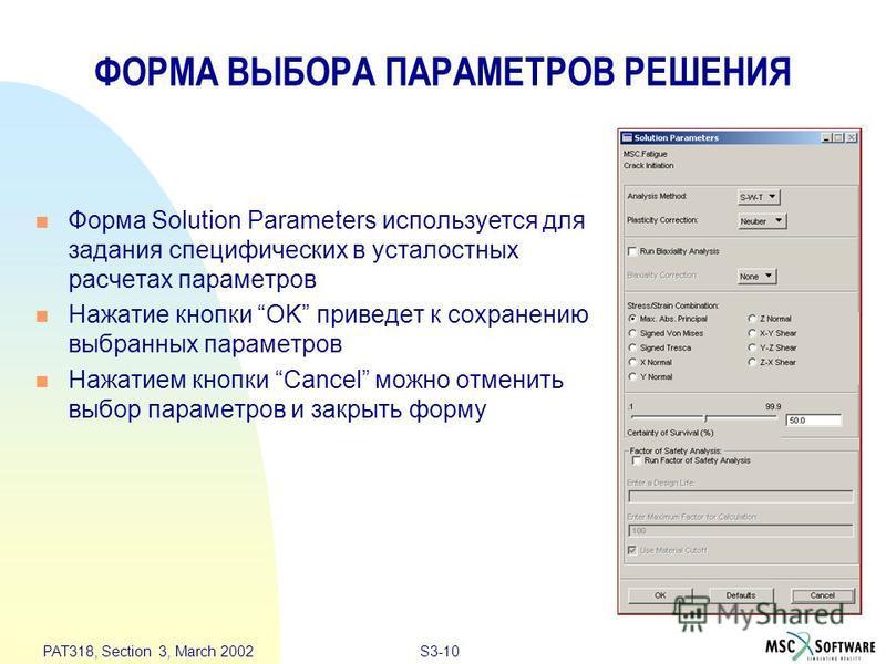 S3-10 PAT318, Section 3, March 2002 ФОРМА ВЫБОРА ПАРАМЕТРОВ РЕШЕНИЯ n Форма Solution Parameters используется для задания специфических в усталостных расчетах параметров n Нажатие кнопки OK приведет к сохранению выбранных параметров n Нажатием кнопки