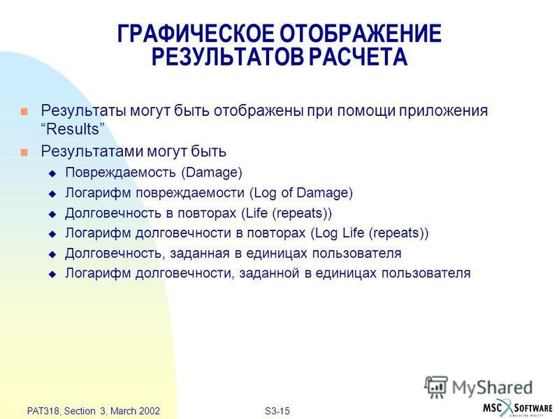S3-15 PAT318, Section 3, March 2002 ГРАФИЧЕСКОЕ ОТОБРАЖЕНИЕ РЕЗУЛЬТАТОВ РАСЧЕТА n Результаты могут быть отображены при помощи приложения Results n Результатами могут быть u Повреждаемость (Damage) u Логарифм повреждаемости (Log of Damage) u Долговечн