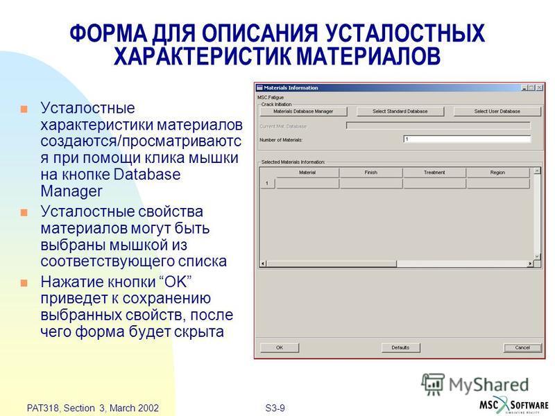 S3-9 PAT318, Section 3, March 2002 ФОРМА ДЛЯ ОПИСАНИЯ УСТАЛОСТНЫХ ХАРАКТЕРИСТИК МАТЕРИАЛОВ n Усталостные характеристики материалов создаются/просматриваются при помощи клика мышки на кнопке Database Manager n Усталостные свойства материалов могут быт