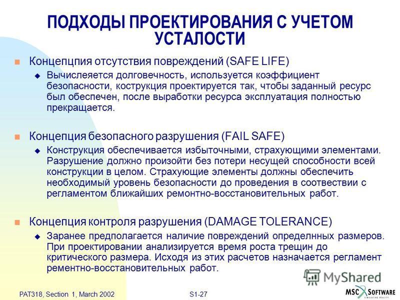 S1-27 PAT318, Section 1, March 2002 ПОДХОДЫ ПРОЕКТИРОВАНИЯ С УЧЕТОМ УСТАЛОСТИ n Концепцпия отсутствия повреждений (SAFE LIFE) u Вычислеяется долговечность, используется коэффициент безопасности, конструкция проектируется так, чтобы заданный ресурс бы