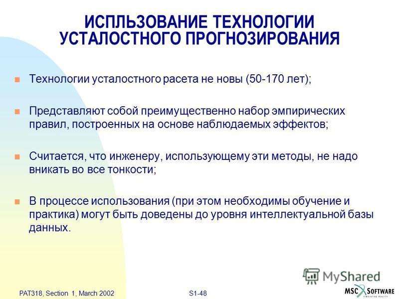 S1-48 PAT318, Section 1, March 2002 ИСПЛЬЗОВАНИЕ ТЕХНОЛОГИИ УСТАЛОСТНОГО ПРОГНОЗИРОВАНИЯ n Технологии усталостного расета не новы (50-170 лет); n Представляют собой преимущественно набор эмпирических правил, построенных на основе наблюдаемых эффектов