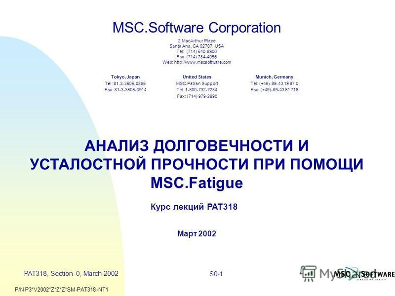 PAT318, Section 0, March 2002 S0-1 MSC.Software Corporation 2 MacArthur Place Santa Ana, CA 92707, USA Tel: (714) 540-8900 Fax: (714) 784-4056 Web: http://www.mscsoftware.com United States MSC.Patran Support Tel: 1-800-732-7284 Fax: (714) 979-2990 To