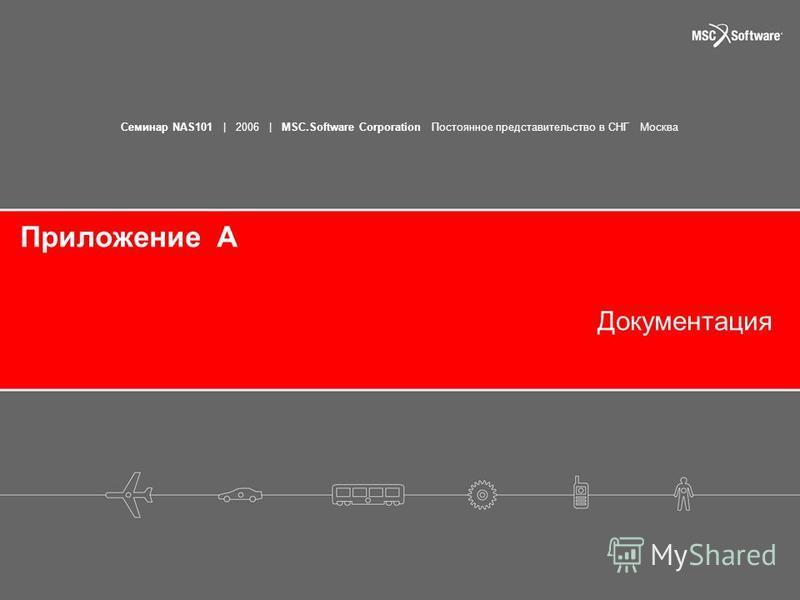 Семинар NAS101   2006   MSC.Software Corporation Постоянное представительство в СНГ Москва Приложение A Документация