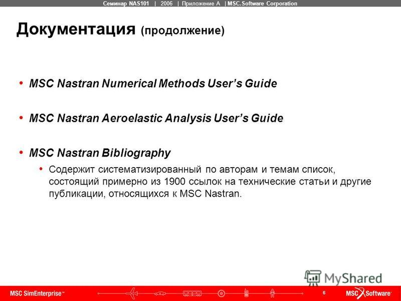 6 MSC Confidential Семинар NAS101 | 2006 | Приложение А | MSC.Software Corporation Документация (продолжение) MSC Nastran Numerical Methods Users Guide MSC Nastran Aeroelastic Analysis Users Guide MSC Nastran Bibliography Содержит систематизированный