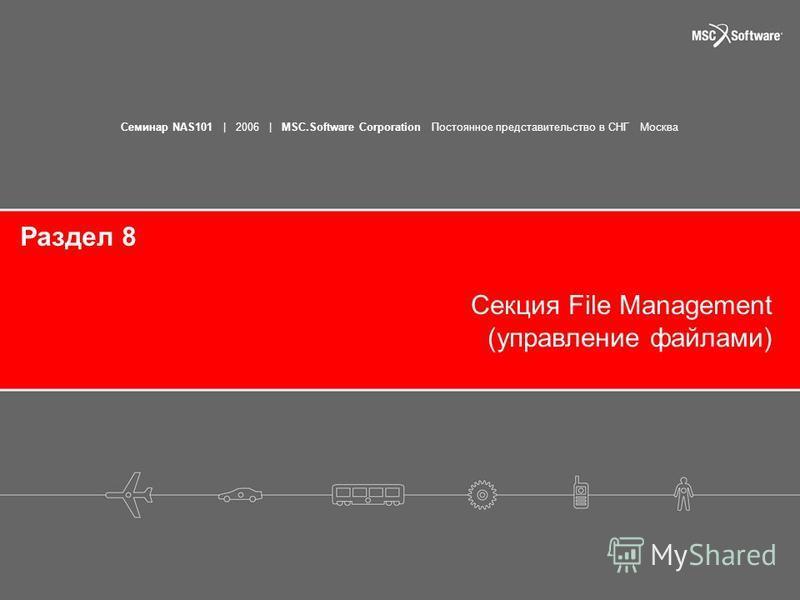 Семинар NAS101 | 2006 | MSC.Software Corporation Постоянное представительство в СНГ Москва Раздел 8 Секция File Management (управление файлами)