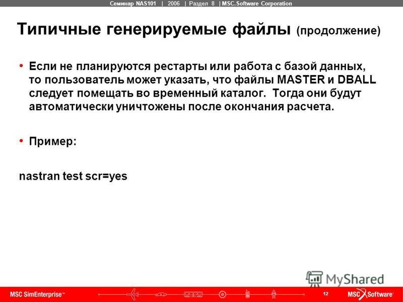 12 MSC Confidential Семинар NAS101 | 2006 | Раздел 8 | MSC.Software Corporation Типичные генерируемые файлы (продолжение) Если не планируются рестарты или работа с базой данных, то пользователь может указать, что файлы MASTER и DBALL следует помещать