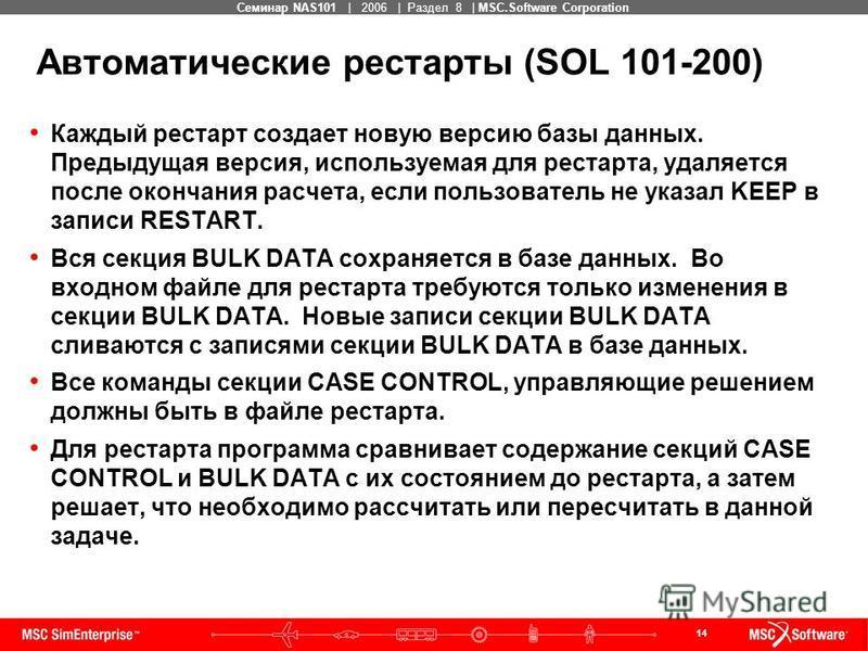 14 MSC Confidential Семинар NAS101 | 2006 | Раздел 8 | MSC.Software Corporation Каждый рестарт создает новую версию базы данных. Предыдущая версия, используемая для рестарта, удаляется после окончания расчета, если пользователь не указал KEEP в запис