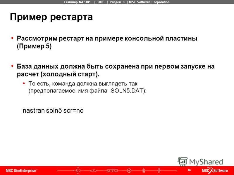 16 MSC Confidential Семинар NAS101 | 2006 | Раздел 8 | MSC.Software Corporation Пример рестарта Рассмотрим рестарт на примере консольной пластины (Пример 5) База данных должна быть сохранена при первом запуске на расчет (холодный старт). То есть, ком