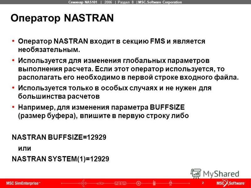 2 MSC Confidential Семинар NAS101 | 2006 | Раздел 8 | MSC.Software Corporation Оператор NASTRAN входит в секцию FMS и является необязательным. Используется для изменения глобальных параметров выполнения расчета. Если этот оператор используется, то ра