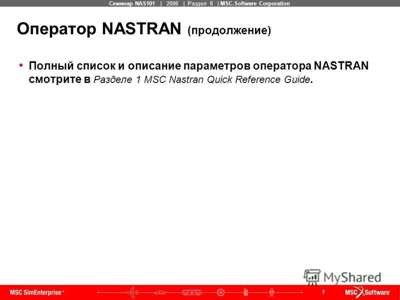3 MSC Confidential Семинар NAS101 | 2006 | Раздел 8 | MSC.Software Corporation Полный список и описание параметров оператора NASTRAN смотрите в Разделе 1 MSC Nastran Quick Reference Guide. Оператор NASTRAN (продолжение)