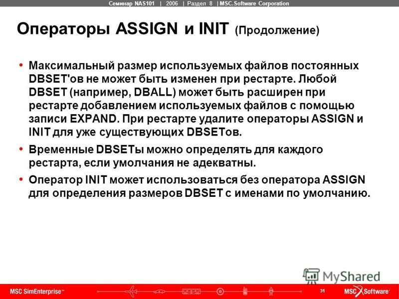 31 MSC Confidential Семинар NAS101 | 2006 | Раздел 8 | MSC.Software Corporation Операторы ASSIGN и INIT (Продолжение) Максимальный размер используемых файлов постоянных DBSET'ов не может быть изменен при рестарте. Любой DBSET (например, DBALL) может