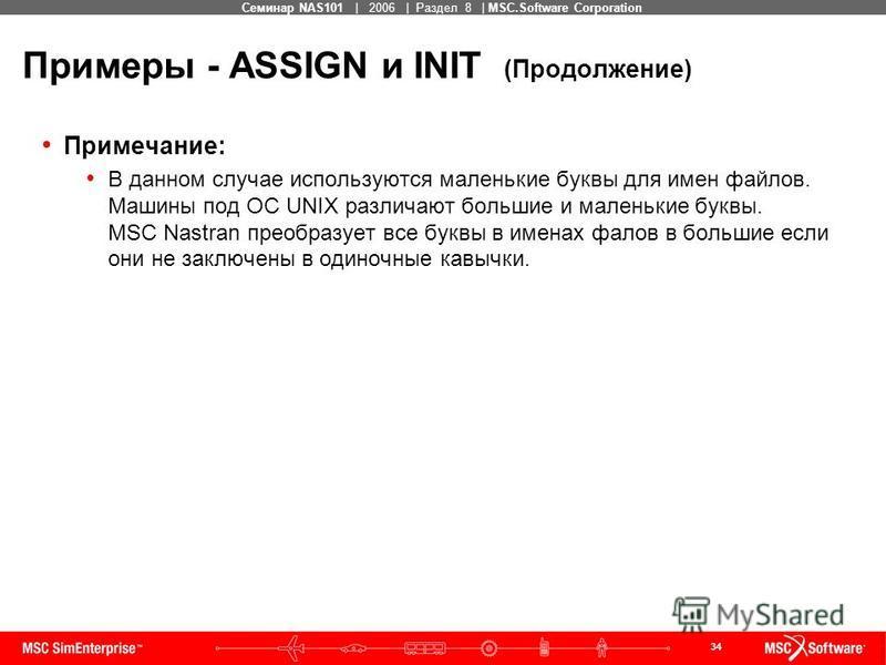 34 MSC Confidential Семинар NAS101 | 2006 | Раздел 8 | MSC.Software Corporation Примеры - ASSIGN и INIT (Продолжение) Примечание: В данном случае используются маленькие буквы для имен файлов. Машины под ОС UNIX различают большие и маленькие буквы. MS