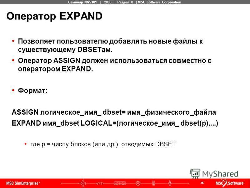 36 MSC Confidential Семинар NAS101 | 2006 | Раздел 8 | MSC.Software Corporation Оператор EXPAND Позволяет пользователю добавлять новые файлы к существующему DBSETам. Оператор ASSIGN должен использоваться совместно с оператором EXPAND. Формат: ASSIGN