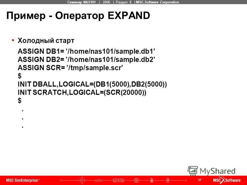 37 MSC Confidential Семинар NAS101 | 2006 | Раздел 8 | MSC.Software Corporation Пример - Оператор EXPAND Холодный старт ASSIGN DB1= /home/nas101/sample.db1 ASSIGN DB2= /home/nas101/sample.db2 ASSIGN SCR= /tmp/sample.scr $ INIT DBALL,LOGICAL=(DB1(5000