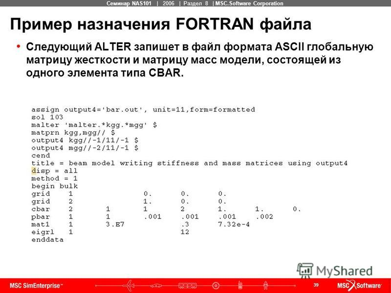 39 MSC Confidential Семинар NAS101 | 2006 | Раздел 8 | MSC.Software Corporation Пример назначения FORTRAN файла Следующий ALTER запишет в файл формата ASCII глобальную матрицу жесткости и матрицу масс модели, состоящей из одного элемента типа CBAR.