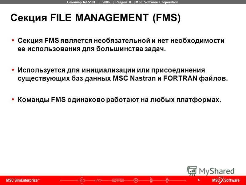 5 MSC Confidential Семинар NAS101 | 2006 | Раздел 8 | MSC.Software Corporation Секция FMS является необязательной и нет необходимости ее использования для большинства задач. Используется для инициализации или присоединения существующих баз данных MSC