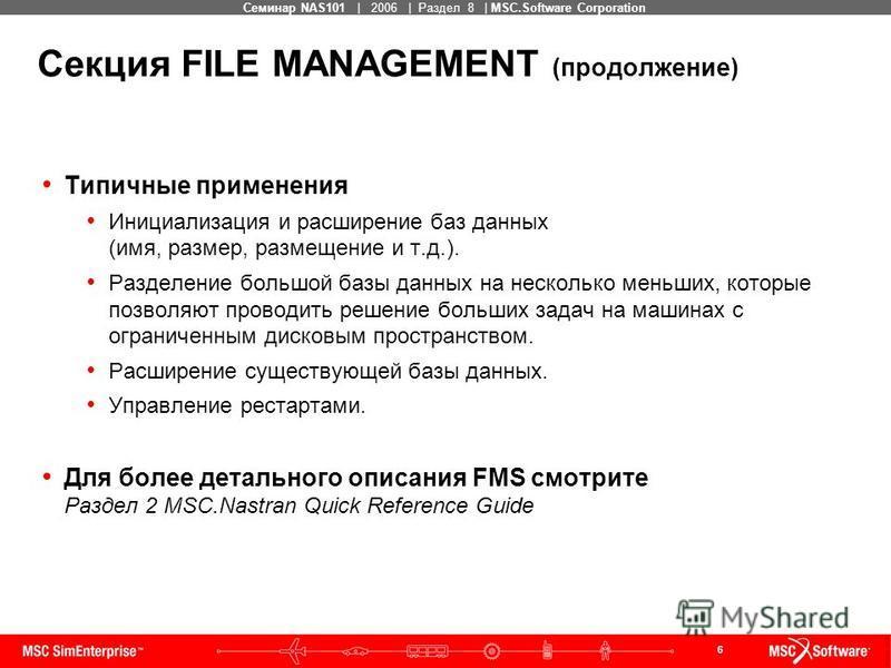 6 MSC Confidential Семинар NAS101 | 2006 | Раздел 8 | MSC.Software Corporation Типичные применения Инициализация и расширение баз данных (имя, размер, размещение и т.д.). Разделение большой базы данных на несколько меньших, которые позволяют проводит