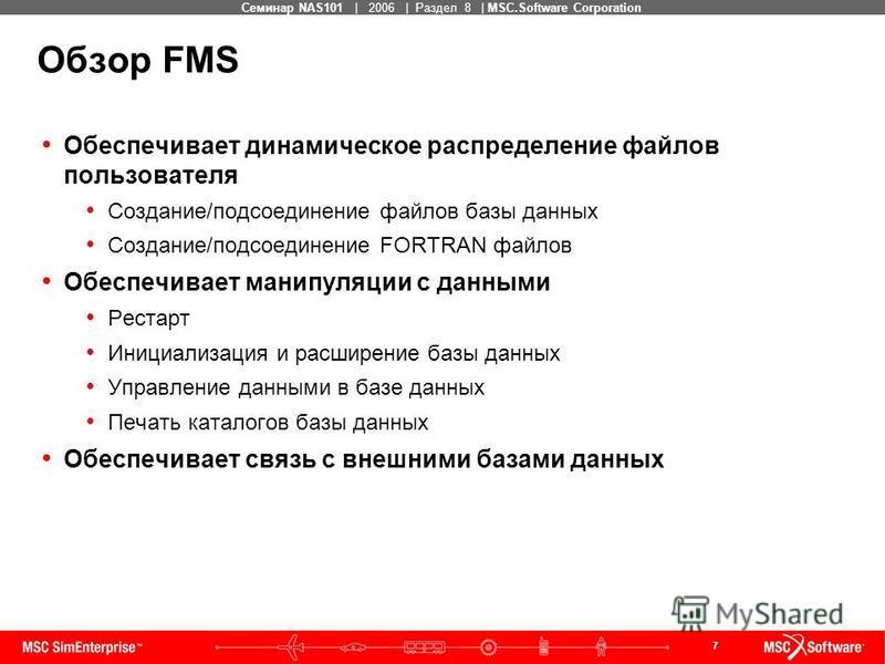 7 MSC Confidential Семинар NAS101 | 2006 | Раздел 8 | MSC.Software Corporation Обзор FMS Обеспечивает динамическое распределение файлов пользователя Создание/подсоединение файлов базы данных Создание/подсоединение FORTRAN файлов Обеспечивает манипуля