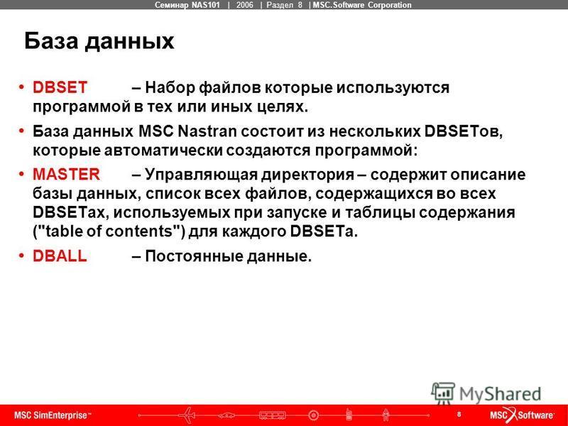 8 MSC Confidential Семинар NAS101 | 2006 | Раздел 8 | MSC.Software Corporation DBSET – Набор файлов которые используются программой в тех или иных целях. База данных MSC Nastran состоит из нескольких DBSETов, которые автоматически создаются программо