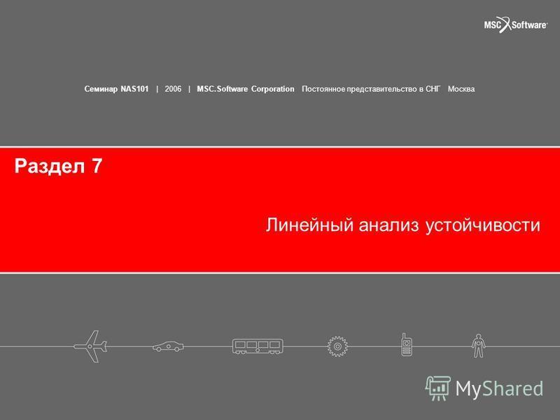 Семинар NAS101 | 2006 | MSC.Software Corporation Постоянное представительство в СНГ Москва Раздел 7 Линейный анализ устойчивости
