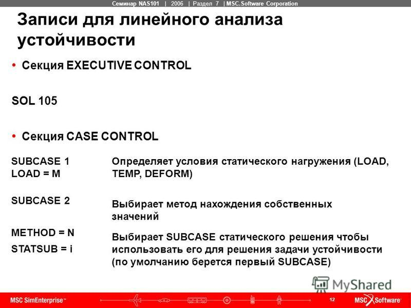 12 MSC Confidential Семинар NAS101 | 2006 | Раздел 7 | MSC.Software Corporation Секция EXECUTIVE CONTROL SOL 105 Секция CASE CONTROL SUBCASE 1 LOAD = M Определяет условия статического нагружения (LOAD, TEMP, DEFORM) SUBCASE 2 METHOD = N STATSUB = i В