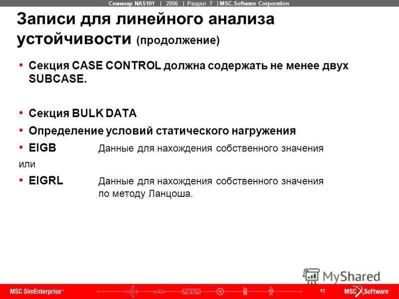 13 MSC Confidential Семинар NAS101 | 2006 | Раздел 7 | MSC.Software Corporation Секция CASE CONTROL должна содержать не менее двух SUBCASE. Секция BULK DATA Определение условий статического нагружения EIGB Данные для нахождения собственного значения