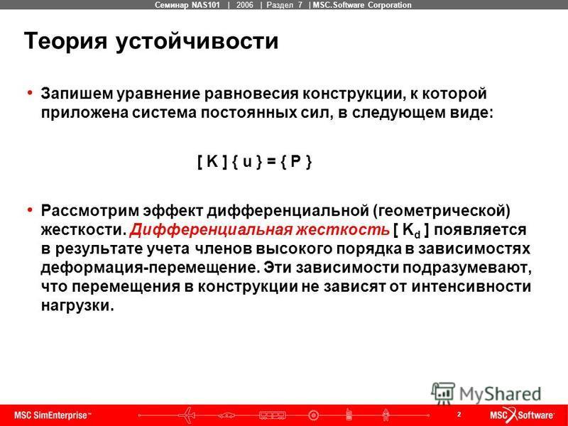 2 MSC Confidential Семинар NAS101 | 2006 | Раздел 7 | MSC.Software Corporation Теория устойчивости Запишем уравнение равновесия конструкции, к которой приложена система постоянных сил, в следующем виде: [ K ] { u } = { P } Рассмотрим эффект дифференц