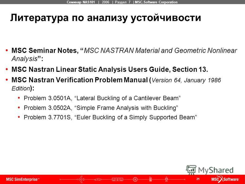 21 MSC Confidential Семинар NAS101 | 2006 | Раздел 7 | MSC.Software Corporation MSC Seminar Notes, MSC NASTRAN Material and Geometric Nonlinear Analysis: MSC Nastran Linear Static Analysis Users Guide, Section 13. MSC Nastran Verification Problem Man