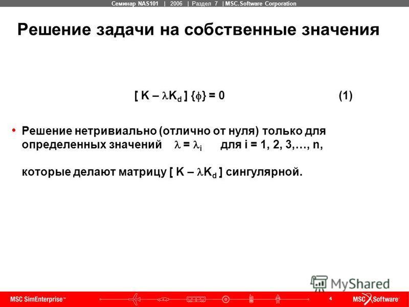 4 MSC Confidential Семинар NAS101 | 2006 | Раздел 7 | MSC.Software Corporation Решение задачи на собственные значения [ K – K d ] { } = 0(1) Решение нетривиально (отлично от нуля) только для определенных значений = i для i = 1, 2, 3,…, n, которые дел