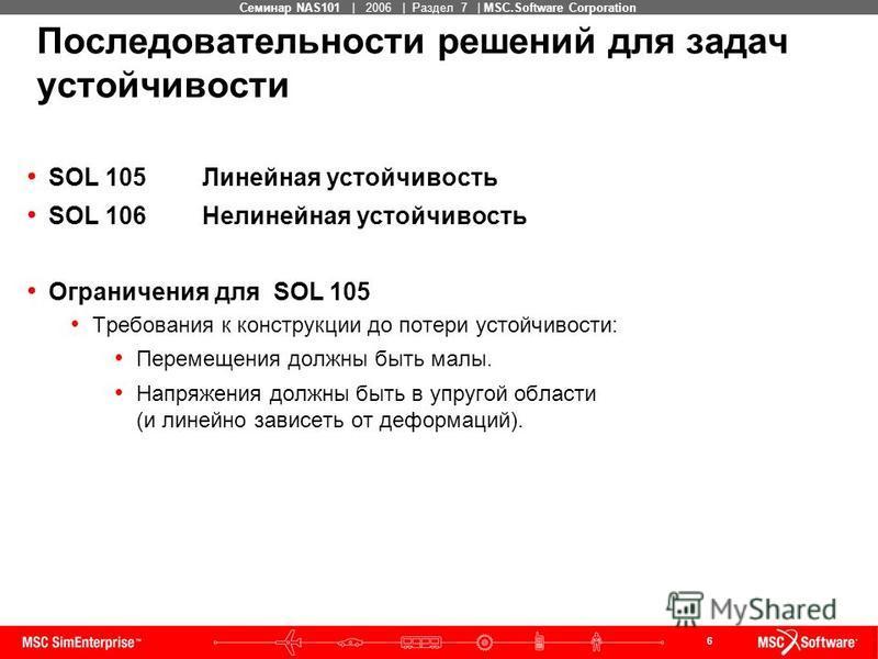 6 MSC Confidential Семинар NAS101 | 2006 | Раздел 7 | MSC.Software Corporation SOL 105Линейная устойчивость SOL 106Нелинейная устойчивость Ограничения для SOL 105 Требования к конструкции до потери устойчивости: Перемещения должны быть малы. Напряжен