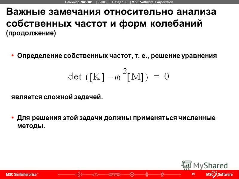 19 MSC Confidential Семинар NAS101 | 2006 | Раздел 6 | MSC.Software Corporation Важные замечания относительно анализа собственных частот и форм колебаний (продолжение) Определение собственных частот, т. е., решение уравнения является сложной задачей.
