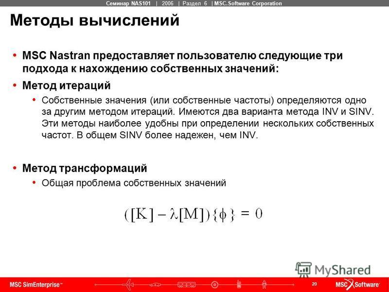 20 MSC Confidential Семинар NAS101 | 2006 | Раздел 6 | MSC.Software Corporation Методы вычислений MSC Nastran предоставляет пользователю следующие три подхода к нахождению собственных значений: Метод итераций Собственные значения (или собственные час