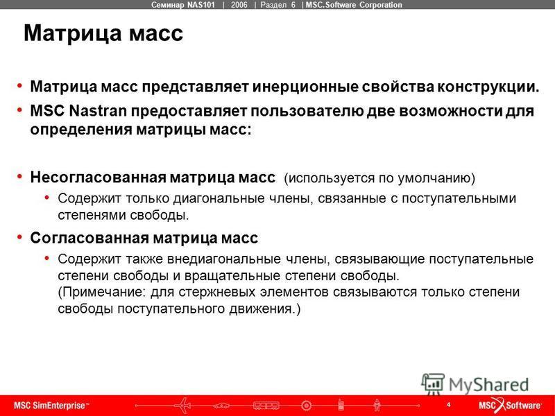 4 MSC Confidential Семинар NAS101 | 2006 | Раздел 6 | MSC.Software Corporation Матрица масс представляет инерционные свойства конструкции. MSC Nastran предоставляет пользователю две возможности для определения матрицы масс: Несогласованная матрица ма