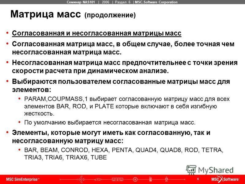 6 MSC Confidential Семинар NAS101 | 2006 | Раздел 6 | MSC.Software Corporation Матрица масс (продолжение) Согласованная и несогласованная матрицы масс Согласованная матрица масс, в общем случае, более точная чем несогласованная матрица масс. Несоглас