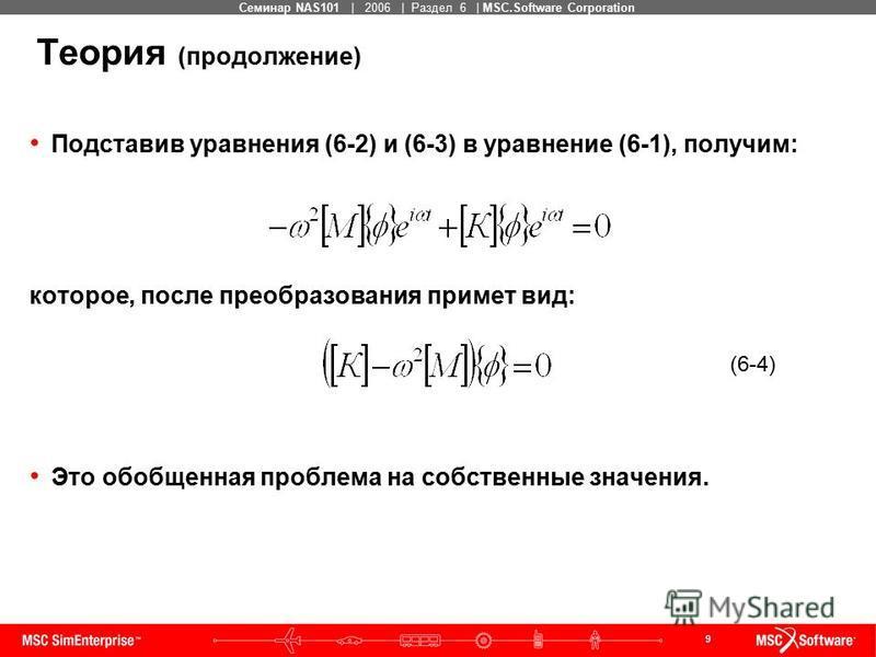 9 MSC Confidential Семинар NAS101 | 2006 | Раздел 6 | MSC.Software Corporation Теория (продолжение) Подставив уравнения (6-2) и (6-3) в уравнение (6-1), получим: которое, после преобразования примет вид: (6-4) Это обобщенная проблема на собственные з