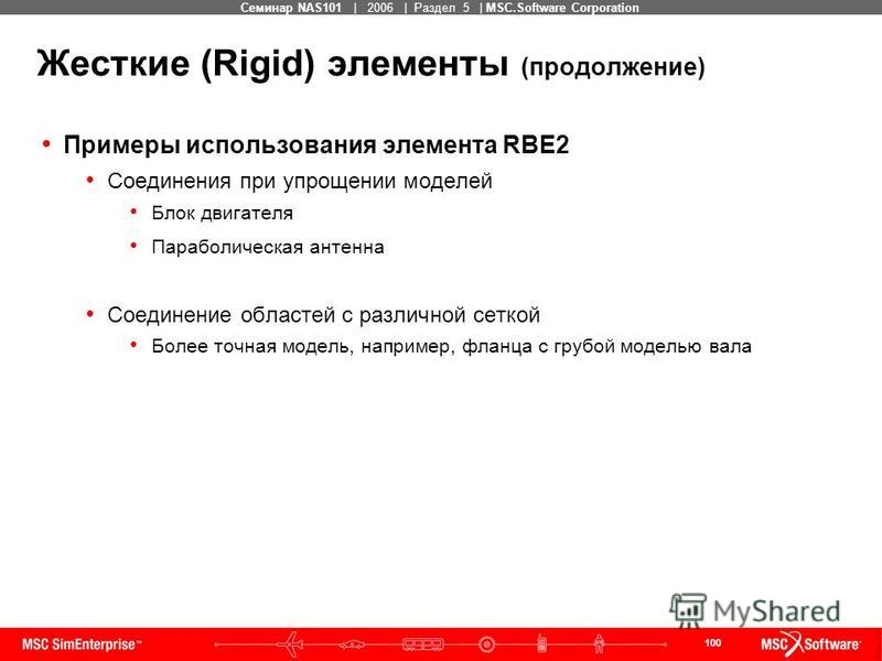 100 MSC Confidential Семинар NAS101 | 2006 | Раздел 5 | MSC.Software Corporation Жесткие (Rigid) элементы (продолжение) Примеры использования элемента RBE2 Соединения при упрощении моделей Блок двигателя Параболическая антенна Соединение областей с р