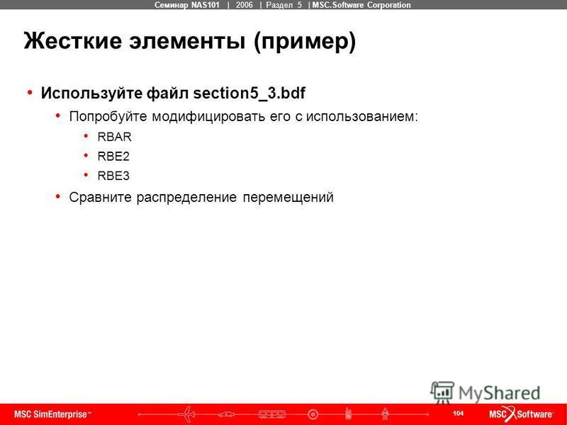 104 MSC Confidential Семинар NAS101 | 2006 | Раздел 5 | MSC.Software Corporation Жесткие элементы (пример) Используйте файл section5_3. bdf Попробуйте модифицировать его с использованием: RBAR RBE2 RBE3 Сравните распределение перемещений