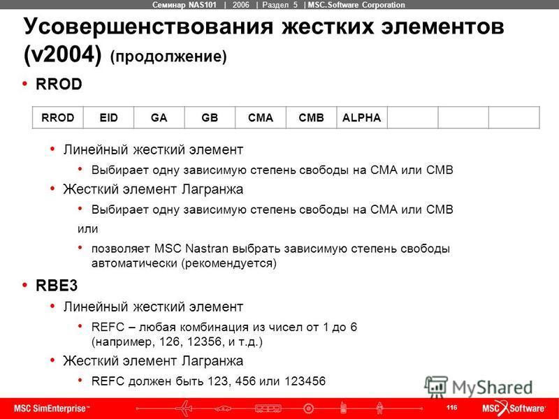 116 MSC Confidential Семинар NAS101 | 2006 | Раздел 5 | MSC.Software Corporation Усовершенствования жестких элементов (v2004) (продолжение) RROD Линейный жесткий элемент Выбирает одну зависимую степень свободы на CMA или CMB Жесткий элемент Лагранжа