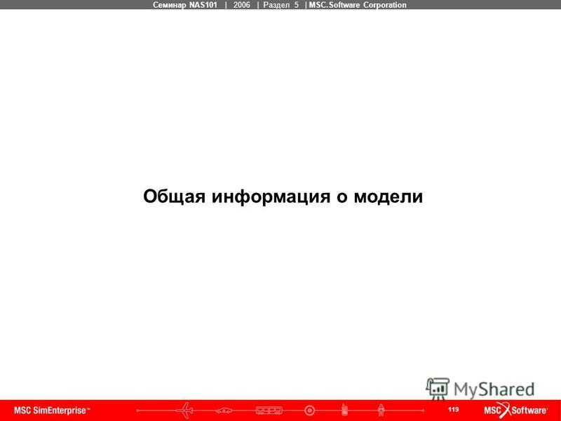 119 MSC Confidential Семинар NAS101 | 2006 | Раздел 5 | MSC.Software Corporation Общая информация о модели